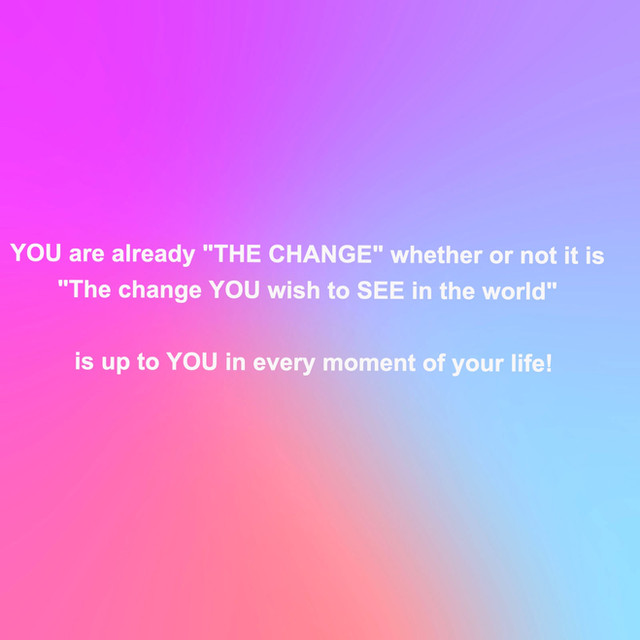 """YOU ARE THE CHANGE...""""The Illuminator""""k."""