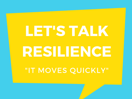 Let's Talk Resilience: it moves quickly