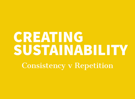 CREATING SUSTAINABILITY: Consistency v Repetition.
