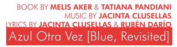 Azul Otra Vez [Blue, Revisited] Book by Melis Aker & Tatiana Pandiani, Music by Jacinta Clusellas, Lyrics by Jacinta Cluesllas & Rubén Darío