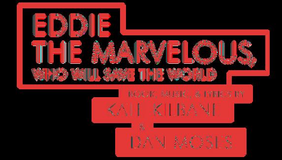 EDDIE HE MARVELOUS WHO WILL SAVE THE WORLD • Book, Music, & Lyrics by Kate Kilbane & Dan Moses