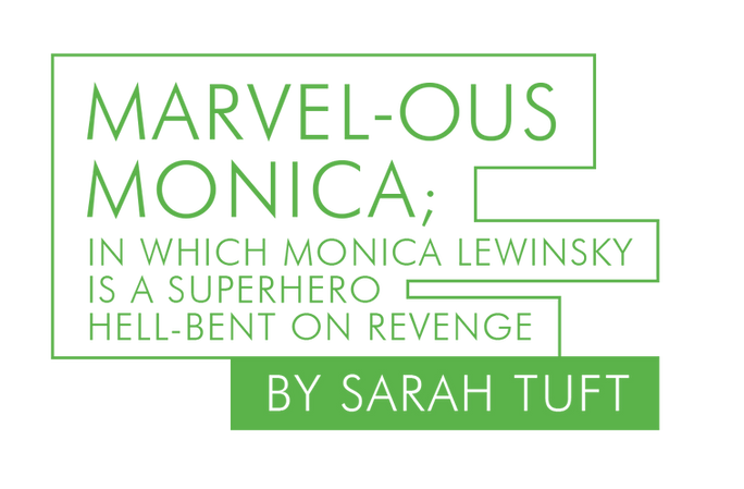 MARVEL-OUS MONICA; IN WICH MONICA LEWINSKY IS A SUPERHERO HELL-BENT ON REVENGE by Sarah Tuft