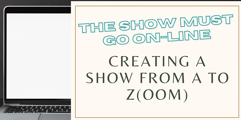 THE SHOW MUST GO ON-LINE: Creating a Show from A to Z(oom)