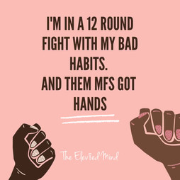 I'm In a 12 round fight with my bad habi