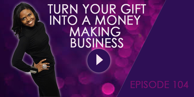 Turn your gift into a money making business EP 104