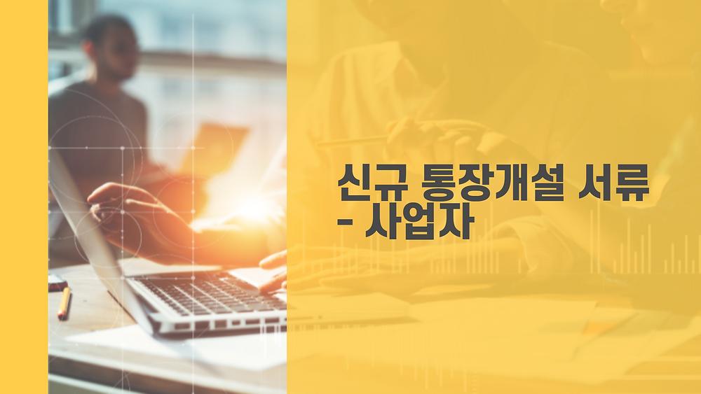 신규 통장개설 서류 - 사업자
