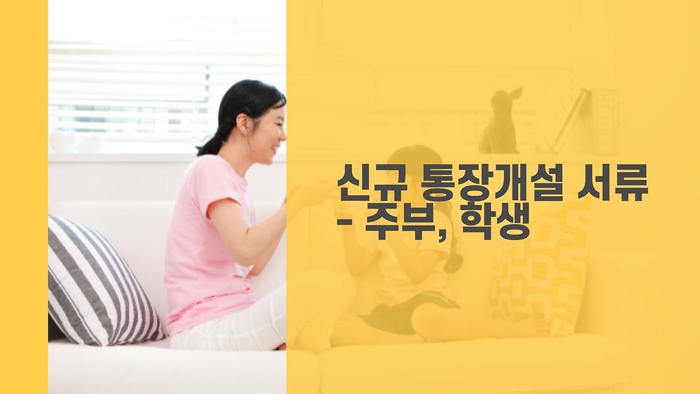 신규 통장개설 서류 - 주부, 학생