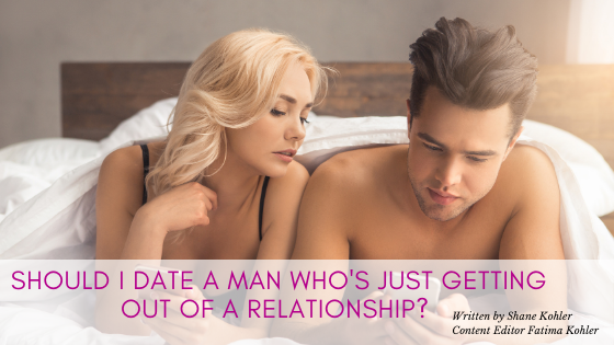 Should I Date a Man Who's Just Getting Out of a Relationship?
