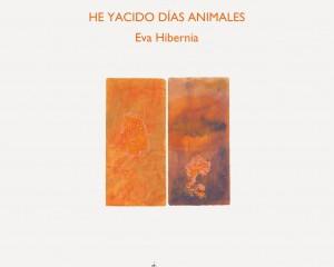 Ya está en las librerías el poemario  HE YACIDO DÍAS ANIMALES, de Eva Hibernia