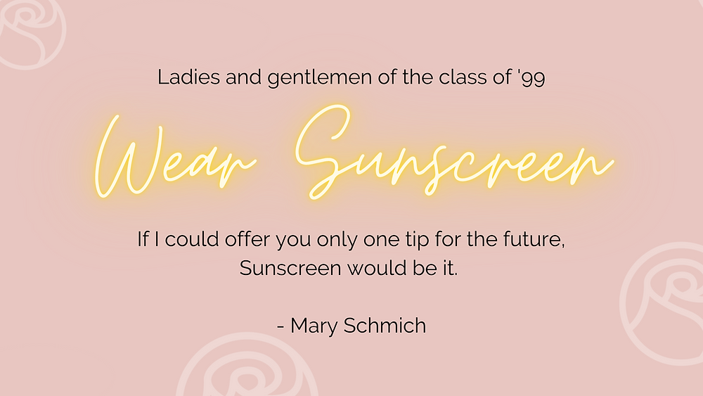 Ladies and gentlemen of the class of '99, wear sunscreen. If I could offer you only one tip for the future, Sunscreen would be it. By Mary Schmich