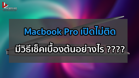 Macbook Pro เปิดไม่ติด มีวิธีเช็คเบื้องต้นอย่างไร