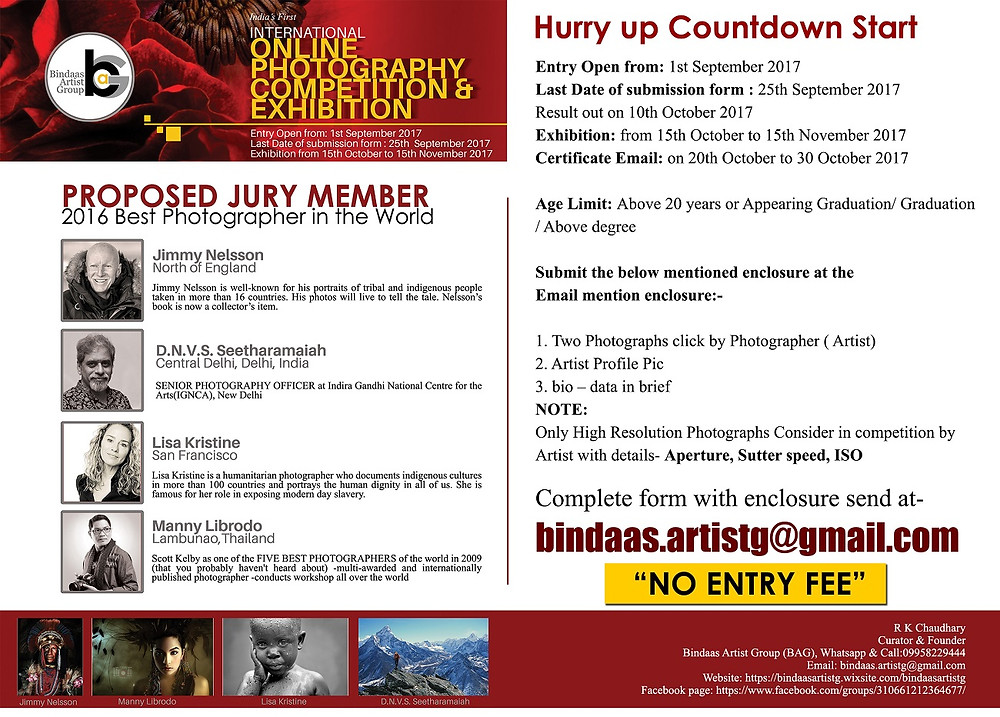 Bindaas Artist Group (BAG) is going to organize an online art competition & exhibition for Photography.  A unique photography competition and a renowned platform for discovering and exhibiting contemporary photography. Gain widespread exposure, your work exhibited around the world. If you are interested regarding the same contact us immediately.  Entry Open from: 1st September 2017 Last Date of submission form : 25th September 2017 Result out on 10th October 2017 Exhibition from 15th October to 15th November 2017 Certificate Email on 20th October to 30 October 2017  Age Limit: Above 20 years or Appearing Graduation/ Graduation / Above degree  Submit the below mentioned enclosure at the Email mention enclosure:- 1. Two Photographs click by Photographer ( Artist) 2. Artist Profile Pic 3. bio – data in brief NOTE: Only High Resolution Photographs Consider in competition with details like- Aperture, Sutter-speed, ISO  complete form with enclosure send at- bindaas.artistg@gmail.com  Your Sincerely, R K Chaudhary Curator & Founder Bindaas Artist Group (BAG) Whatsapp & Call:09958229444 Email: bindaas.artistg@gmail.com for more details about group please follow us  https://bindaasartistg.wixsite.com/bindaasartistg