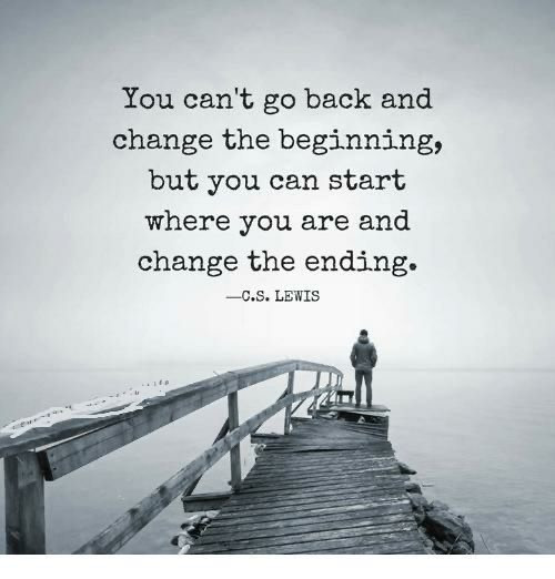 Start where you are and change the ending.