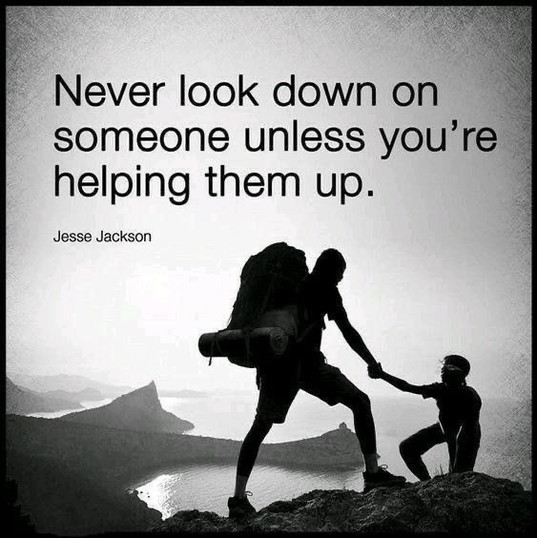 Never look down on someone unless you're helping them up