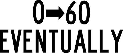 0-60 Eventually