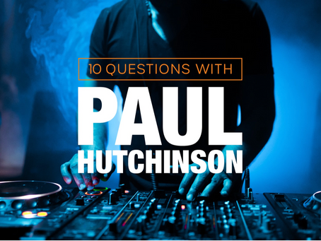 10 QUESTIONS FOR Paul Hutchinson DJ