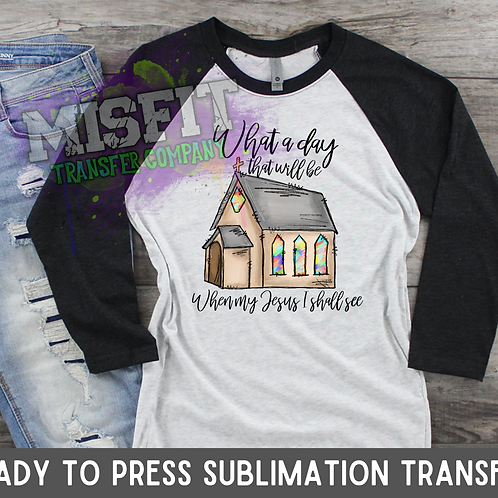 What a Day It Will Be When Jesus I Shall See - Sublimation Transfe