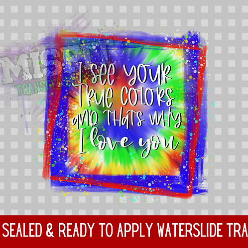 I See Your True Colors - Tie Dye - Clear Waterslide
