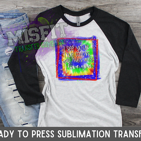 I See Your True Colors And That's Why I Love You - Sublimation Transfer