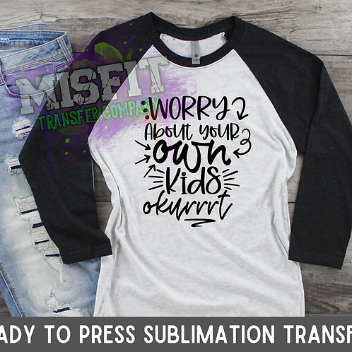 Worry About Your Own Kids - Sublimation Transfer