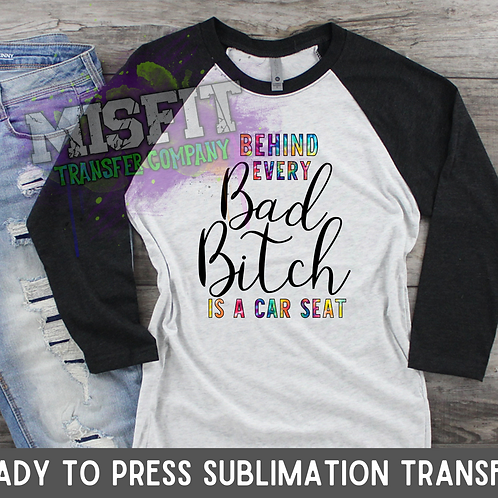 Behind Every Bad Bitch is a Car Seat - Tie Dye - Sublimation Transfer