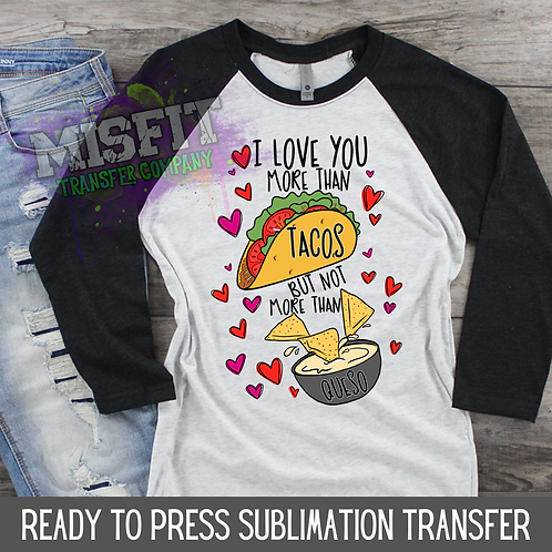 I Love You More Than Tacos But Not More Than Queso - Sublimation Transfer