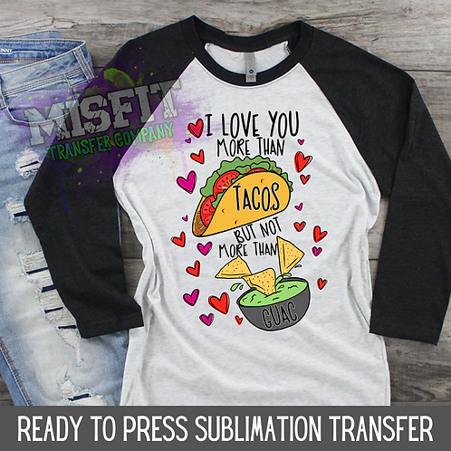 I Love You More Than Tacos But Not More Than Guac - Sublimation Transfer