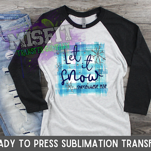 Let It Snow... Somewhere Else - Sublimation Transfer