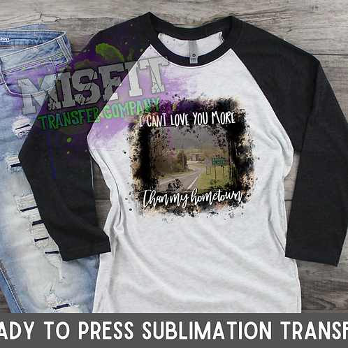 I Can't Love You More Than My Hometown - Sublimation Transfer