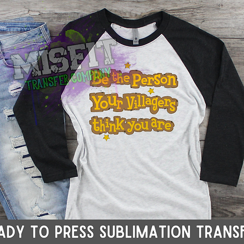 Be The Person Your Villagers Think You Are - Sublimation Transfer