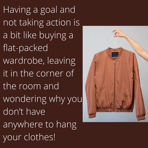 Having a goal but not taking action is a bit like buying a flat-packed wardrobe, leaving i