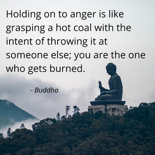 Holding on to anger is like grasping a hot coal with the intent of throwing it at someone