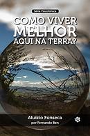 Como viver melhor aqui na Terra - Aluízio Fonseca