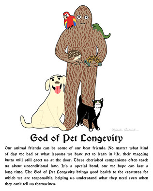 God of Pet Longevity  Our animal friends can be some of our best friends. No matter what kind of day we had or what lessons we have yet to learn in life, their wagging butts will still greet us at the door. These cherished companions often teach us about unconditional love. It's a special bond, one we hope can last a long time. The God of Pet Longevity brings good health to the creatures for which we are responsible, helping us understand what they need even when they can't tell us themselves.
