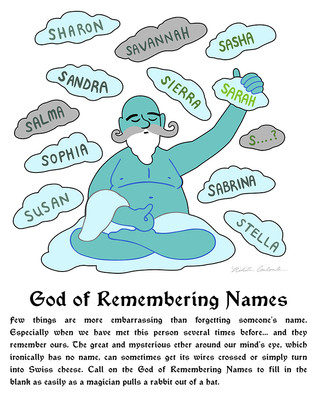God of Remembering Names  Few things are more embarrassing than forgetting someone's name. Especially when we have met this person several times before... and they remember ours. The great and mysterious ether around our mind's eye, which ironically has no name, can sometimes get its wires crossed or simply turn into Swiss cheese. Call on the God of Remembering Names to fill in the blank as easily as a magician pulls a rabbit out of a hat.