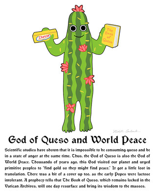 """God of Queso and World Peace  Scientific studies have shown that it is impossible to be consuming queso and be in a state of anger at the same time. Thus, the God of Queso is also the God of World Peace. Thousands of years ago, this God visited our planet and urged primitive peoples to """"find gold so they might find peace."""" It got a little lost in translation. There was a bit of a cover up too, as the early Popes were lactose intolerant. A prophecy tells that The Book of Queso, which remains locked in the Vatican Archives, will one day resurface and bring its wisdom to the masses."""