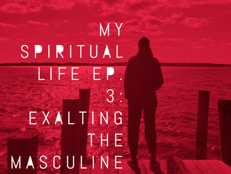 My Spiritual Life (episode 3): Exalting the Masculine