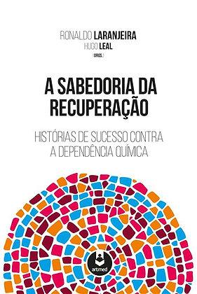 A SABEDORIA DA RECUPERAÇÃO - HISTÓRIAS DE SUCESSO CONTRA A DEPENDÊNCIA QUÍMICA