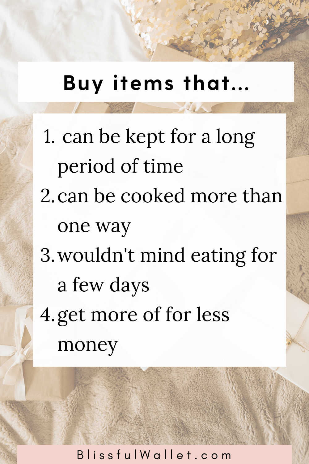 1. Buy items that can be kept for a long period of time 2. Buy items that can be cooked in multiple ways for cheap. 3. Buy ingredients that you wouldn't mind eating for several  days 4. Buy food ingredients that make more meals or feed several people for less money