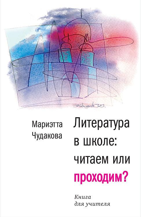 Чудакова Мариэтта / Литература в школе: читаем или проходим? Книга для учителя