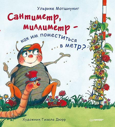 Мотшиуниг Ульрике / Сантиметр, миллиметр — как им поместиться в метр? (илл. )