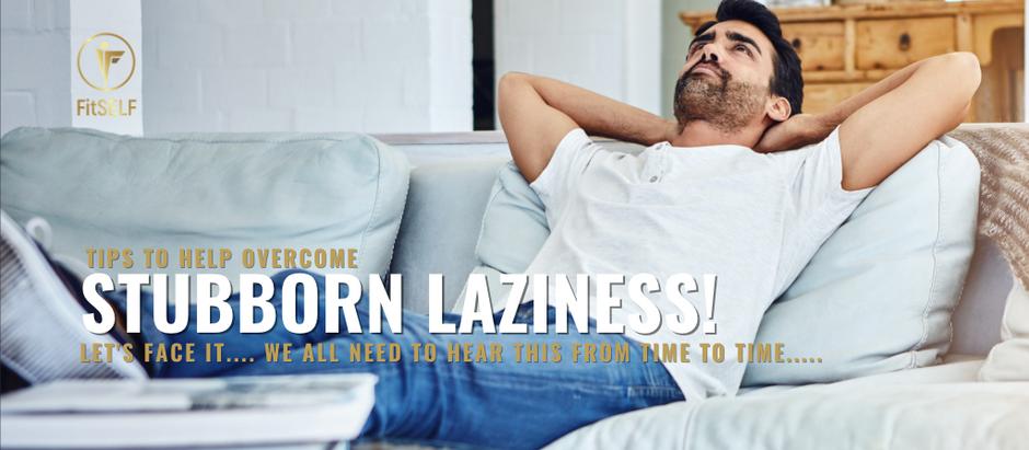 HOW TO OVERCOME STUBBORN LAZINESS