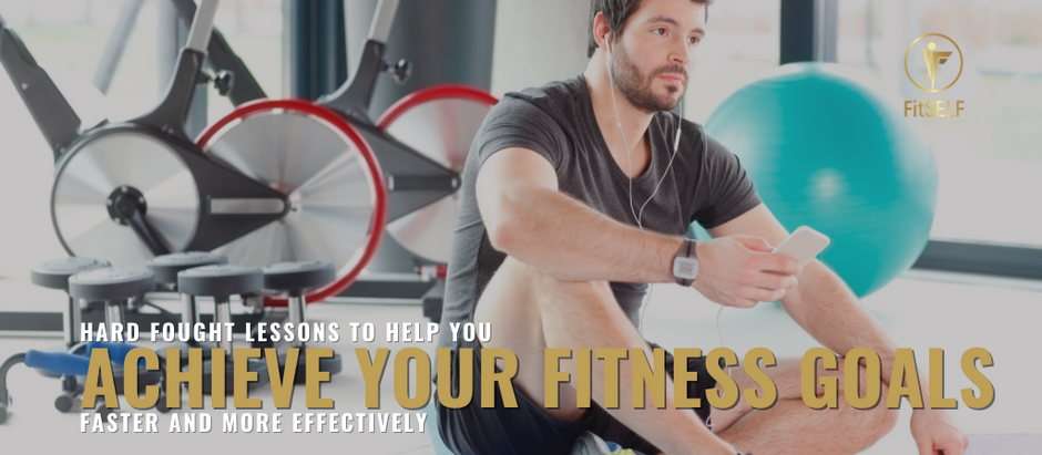 HARD FOUGHT LESSONS TO HELP YOU ACHIEVE YOUR FITNESS GOALS