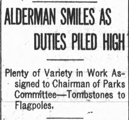 Newspaper headline: Alderman smiles as duties piled high. Plenty of Variety in Work Assigned to Chairman of Parks Committee -- Tombstones to Flagpoles.