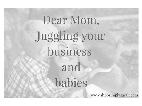 Dear Mom, Juggling your business and babies