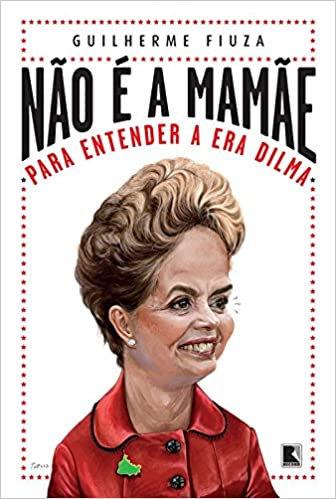 Não é a Mamãe: Para Entender a Era Dilma