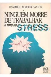 Ninguém morre de trabalhar - O Mito do Estress