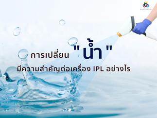 """การเปลี่ยน """" น้ำ """" มีความสำคัญต่อเครื่อง IPL อย่างไร"""