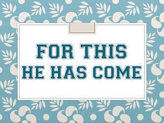 SERMON TITLE - FOR THIS HE HAS COME.jpg
