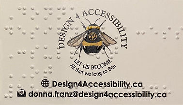 Back side of Design 4 Accessibility Business Card with Braille, bee designed by Donna is inside a circle that states Design 4 Accessibility on the top and Let us Become All that we long to bee on the bottom of the circle, bottom of card is Design 4 Accessibility.ca and email address donna.franz@design4accessibility.ca